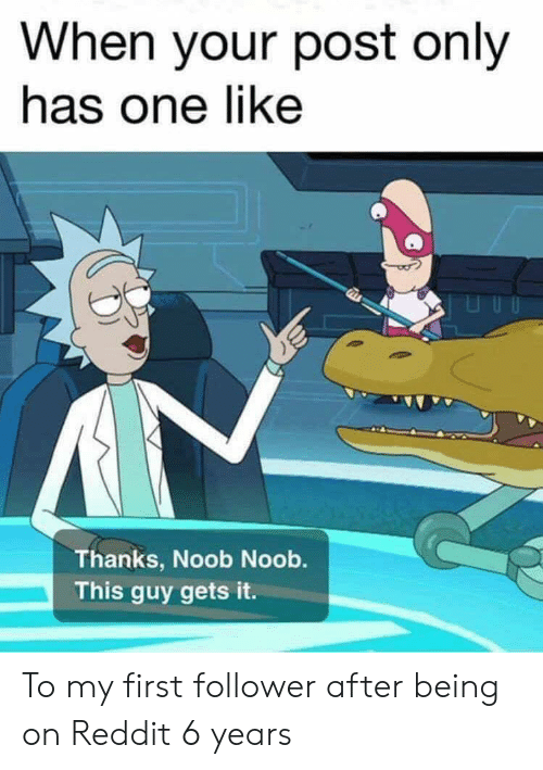 Reddit, One, and First: When your post only  has one like  Thanks, Noob Noob.  This guy gets it. To my first follower after being on Reddit 6 years