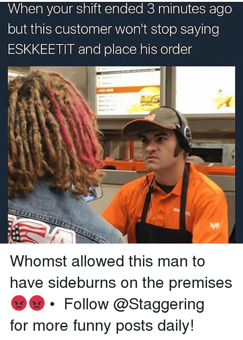 Premises: When your shift ended 3 minutes ago  but this customer won't stop saying  ESKKEETIT and place his order Whomst allowed this man to have sideburns on the premises 😡😡 • ➫➫➫ Follow @Staggering for more funny posts daily!