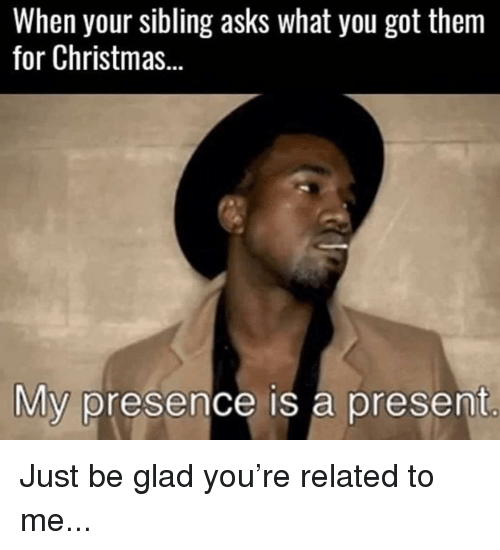 Christmas, Memes, and Asks: When your sibling asks what you got them  for Christmas...  My presence is a present Just be glad you're related to me...