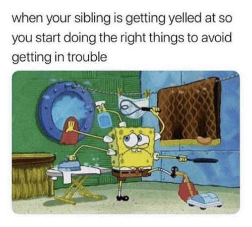 In Trouble: when your sibling is getting yelled at so  you start doing the right things to avoid  getting in trouble