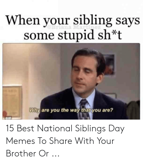 Sibling Memes: When your sibling says  some stupid sh*t  Why are you the way thatyou are?  GIF 15 Best National Siblings Day Memes To Share With Your Brother Or ...