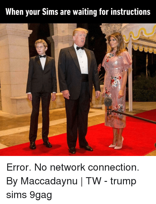 9gag, Memes, and Sims: When your Sims are waiting for instructions Error. No network connection. By Maccadaynu | TW - trump sims 9gag