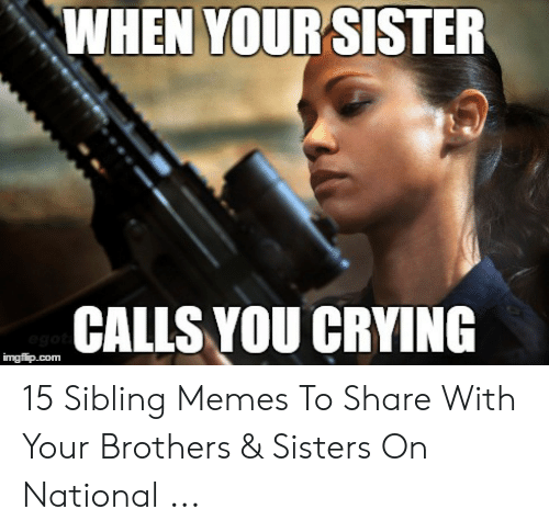 Sibling Memes: WHEN YOUR SISTER  CALLS YOU CRYING  ego  imgflip.com 15 Sibling Memes To Share With Your Brothers & Sisters On National ...