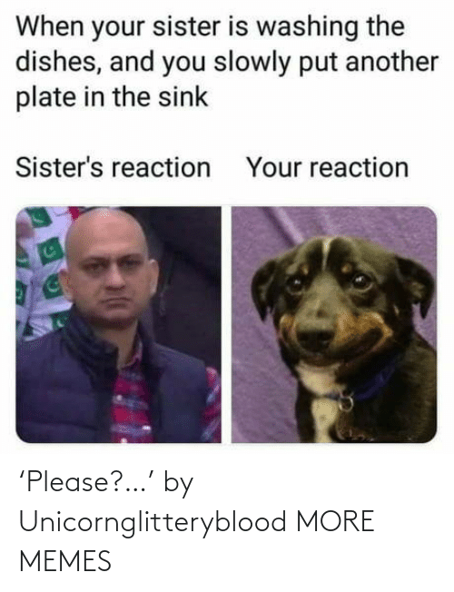 sisters: When your sister is washing the  dishes, and you slowly put another  plate in the sink  Sister's reaction  Your reaction 'Please?…' by Unicornglitteryblood MORE MEMES