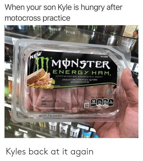 Energy, Hungry, and Monster: When your son Kyle is hungry after  motocross practicee  ULLY COOKED  MONSTER  ENERGY HAM  ONG CAFFEINE PER SUCE  KEEP REFRIGERATED UNTILUSE  VITAMN B  PER 2 0Z SERV  26NOV2018 1934  DV06  500.5 5000  NETWT  ad  WITH MOHUS Kyles back at it again
