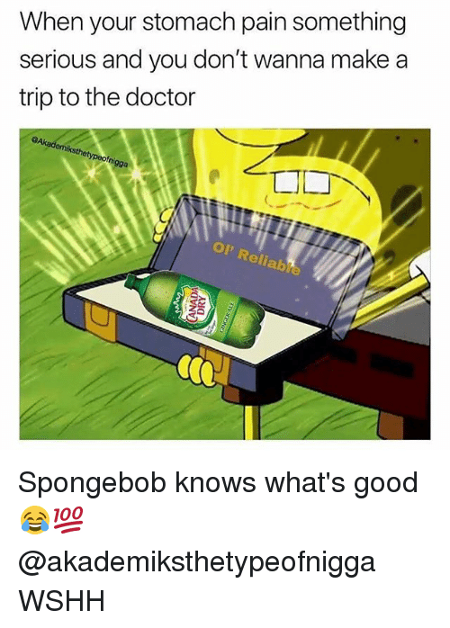 Doctor, Memes, and SpongeBob: When your stomach pain something  serious and you don't wanna make a  trip to the doctor  emiksthetypeofni  gga  op  eli  alb Spongebob knows what's good 😂💯 @akademiksthetypeofnigga WSHH