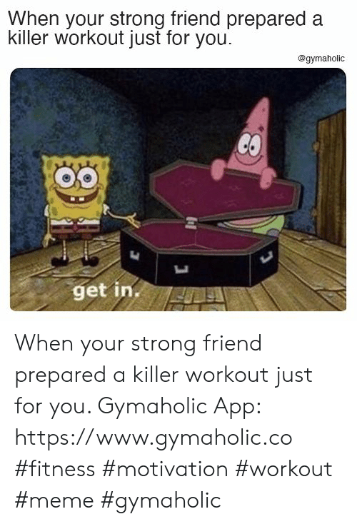 Workout Meme: When your strong friend prepared a  killer workout just for you  @gymaholic  CO  get in. When your strong friend prepared a killer workout just for you.  Gymaholic App: https://www.gymaholic.co  #fitness #motivation #workout #meme #gymaholic