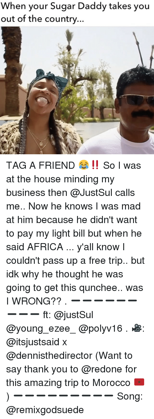 Africa, Memes, and Thank You: When your Sugar Daddy takes you  out of the country... TAG A FRIEND 😂‼️ So I was at the house minding my business then @JustSul calls me.. Now he knows I was mad at him because he didn't want to pay my light bill but when he said AFRICA ... y'all know I couldn't pass up a free trip.. but idk why he thought he was going to get this qunchee.. was I WRONG?? . ➖➖➖➖➖➖➖➖➖ ft: @justSul @young_ezee_ @polyv16 . 🎥: @itsjustsaid x @dennisthedirector (Want to say thank you to @redone for this amazing trip to Morocco 🇲🇦) ➖➖➖➖➖➖➖➖➖ Song: @remixgodsuede