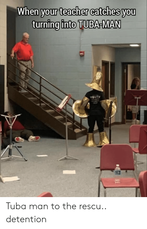 Teacher, Youth, and Man: When your teacher catches you  turning into TUBA-MAN  YOUTH  RandomMeames Tuba man to the rescu.. detention