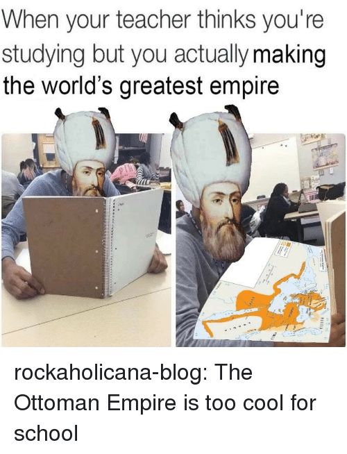 Empire, School, and Target: When your teacher thinks you're  studying but you actually making  the world's greatest empire rockaholicana-blog: The Ottoman Empire is too cool for school