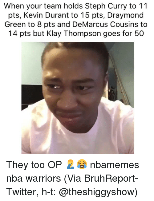 Draymond Green: When your team holds Steph Curry to 11  pts, Kevin Durant to 15 pts, Draymond  Green to 8 pts and DeMarcus Cousins to  14 pts but Klay Thompson goes for 50 They too OP 🤦‍♂️😂 nbamemes nba warriors (Via ‪BruhReport‬-Twitter, h-t: @theshiggyshow)