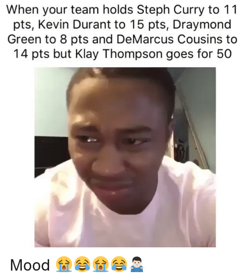 Draymond Green: When your team holds Steph Curry to 11  pts, Kevin Durant to 15 pts, Draymond  Green to 8 pts and DeMarcus Cousins to  14 pts but Klay Thompson goes for 50 Mood 😭😂😭😂🤷🏻‍♂️