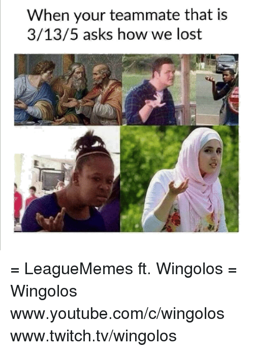 Youtubable: When your teammate that is  3/13/5 asks how we lost = LeagueMemes ft. Wingolos =  Wingolos www.youtube.com/c/wingolos www.twitch.tv/wingolos