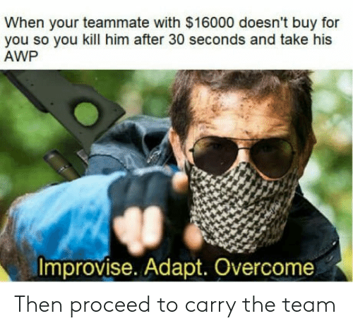 Adapte: When your teammate with $16000 doesn't buy for  you so you kill him after 30 seconds and take his  AWP  Improvise. Adapt. Overcome Then proceed to carry the team