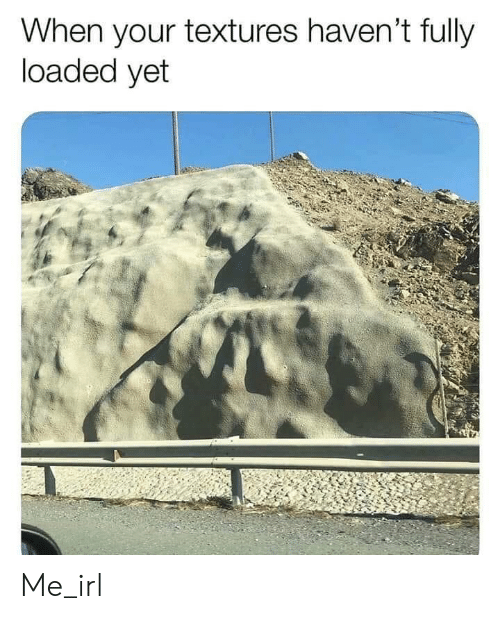 Irl, Me IRL, and Loaded: When your textures haven't fully  loaded yet Me_irl