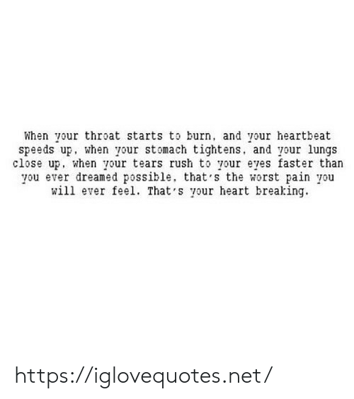 The Worst, Heart, and Rush: When your throat starts to burn, and your heartbeat  speeds up, when your stomach tightens, and your lungs  close up, when your tears rush to your eyes faster than  you ever dreamed possible, that's the worst pain you  will ever feel. That 's your heart breaking https://iglovequotes.net/