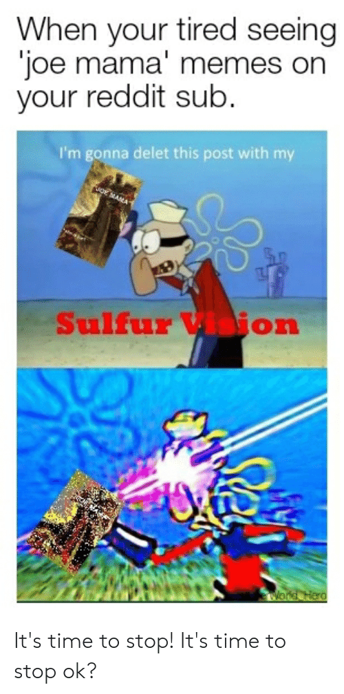 Memes, Reddit, and Vision: When your tired seeing  joe mama' memes on  your reddit sub.  I'm gonna delet this post with my  woe MANA  Sulfur Vision  wWond Hero It's time to stop! It's time to stop ok?