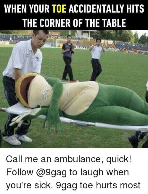 When Youre Sick: WHEN YOUR TOE ACCIDENTALLY HITS  THE CORNER OF THE TABLE Call me an ambulance, quick! Follow @9gag to laugh when you're sick. 9gag toe hurts most
