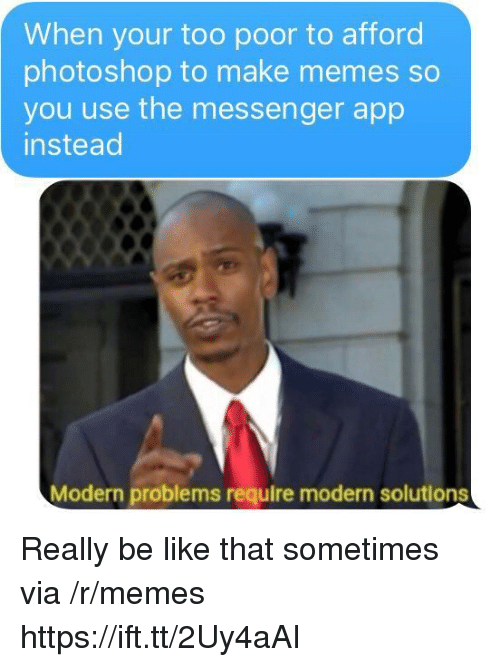 Make Memes: When your too poor to afford  photoshop to make memes so  you use the messenger app  instead  Modern problems require modern solutions Really be like that sometimes via /r/memes https://ift.tt/2Uy4aAI