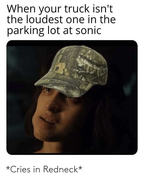 Isnt: When your truck isn't  the loudest one in the  parking lot at sonic *Cries in Redneck*