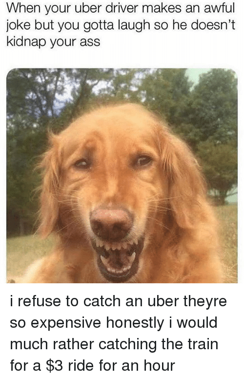 Ass, Memes, and Uber: When your uber driver makes an awful  joke but you gotta laugh so he doesn't  kidnap your ass i refuse to catch an uber theyre so expensive honestly i would much rather catching the train for a $3 ride for an hour