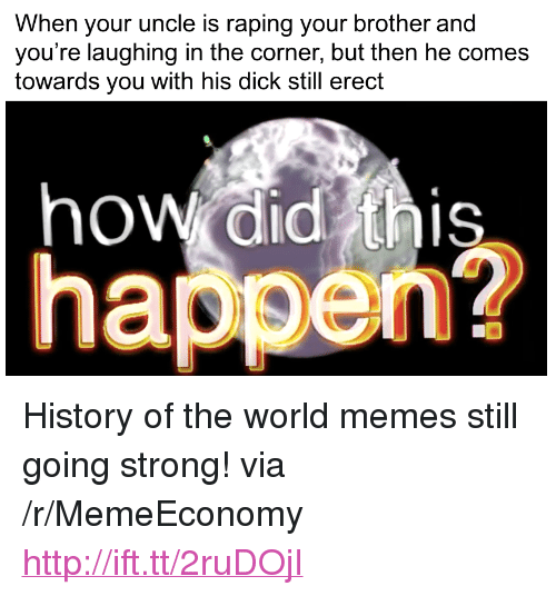 "Memes, Dick, and History: When your uncle is raping your brother and  you're laughing in the corner, but then he comes  towards you with his dick still erect  how didis  hppen? <p>History of the world memes still going strong! via /r/MemeEconomy <a href=""http://ift.tt/2ruDOjI"">http://ift.tt/2ruDOjI</a></p>"