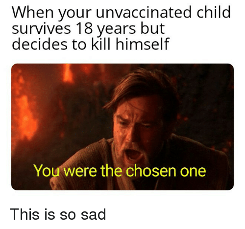 Sad, One, and Chosen: When your unvaccinated child  survives 18 years but  decides to kill himself  You were the chosen one This is so sad