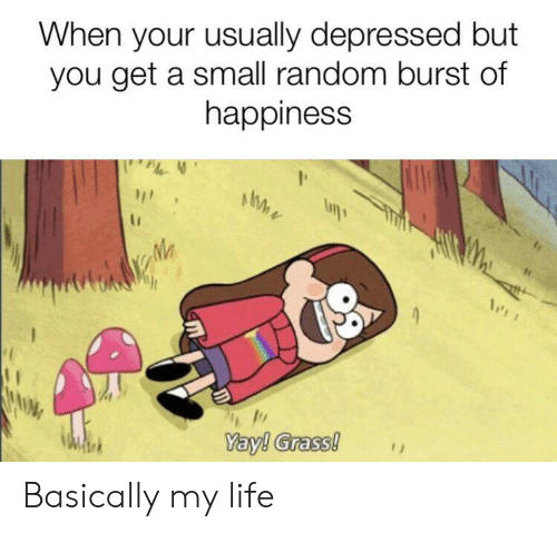 Life, Happiness, and Random: When your usually depressed but  you get a small random burst of  happiness  Yay! Grass! Basically my life