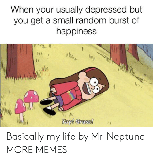 Dank, Life, and Memes: When your usually depressed but  you get a small random burst of  happiness  Yay! Grass! Basically my life by Mr-Neptune MORE MEMES