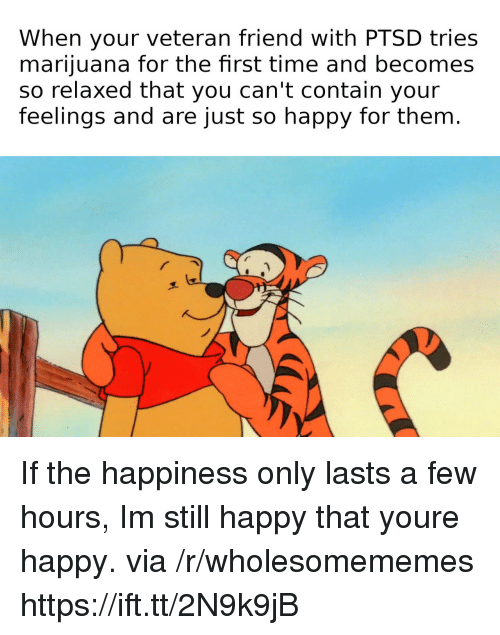 Happy, Marijuana, and Time: When your veteran friend with PTSD tries  marijuana for the fhrst time and becomes  so relaxed that you can't contain your  feelings and are just so happy for them. If the happiness only lasts a few hours, Im still happy that youre happy. via /r/wholesomememes https://ift.tt/2N9k9jB