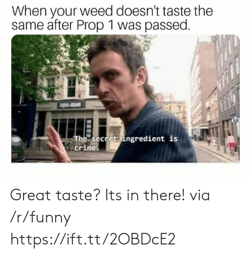 Prop: When your weed doesn't taste the  same after Prop 1 was passed.  The seceet ingredient is  crime Great taste? Its in there! via /r/funny https://ift.tt/2OBDcE2