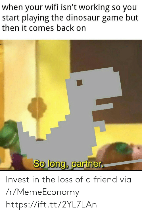Dinosaur, Game, and Wifi: when your wifi isn't working so you  start playing the dinosaur game but  then it comes back on  So long, partner Invest in the loss of a friend via /r/MemeEconomy https://ift.tt/2YL7LAn