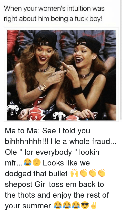 "Memes, Summer, and Fuck: When your women's intuition was  right about him being a fuck boy! Me to Me: See I told you bihhhhhhh!!! He a whole fraud... Ole "" for everybody "" lookin mfr...😂😒 Looks like we dodged that bullet 🙌👏👏👏 shepost Girl toss em back to the thots and enjoy the rest of your summer 😂😂😂😎✌"