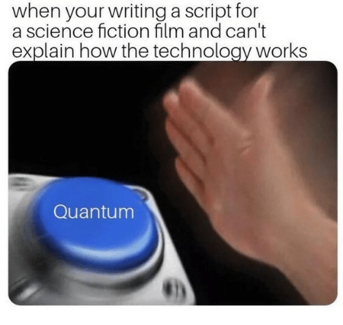 Science Fiction: when your writing a script for  a science fiction film and can't  explain how the technology works  Quantum
