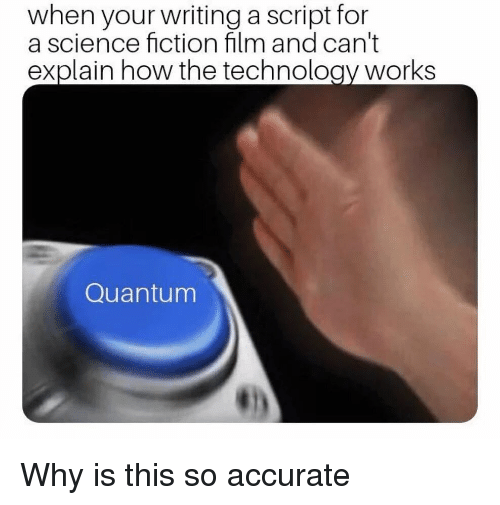 Fictionalize: when your writing a script for  a science fiction film and can't  explain how the technology works  Quantum Why is this so accurate