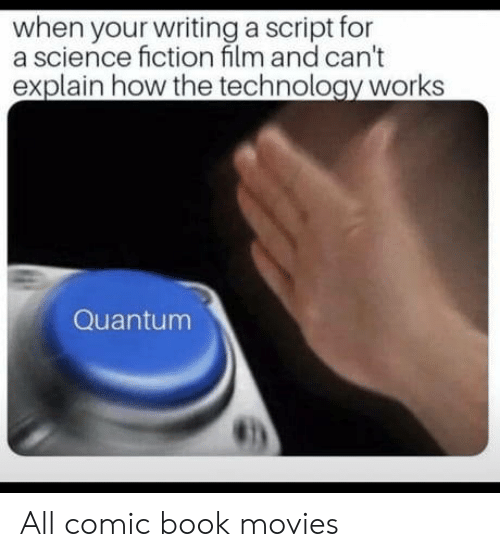 Movies, Book, and Science: when your writing a script for  a science fiction film and can't  explain how the technology works  Quantum  虹) All comic book movies
