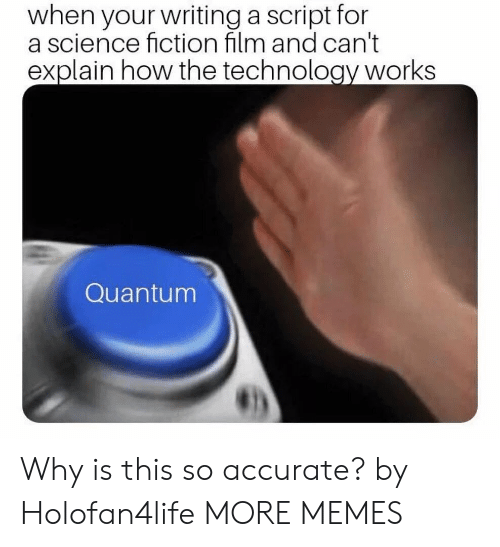 Fictionalize: when your writing a script for  a science fiction film and can't  explain how the technology works  Quantum Why is this so accurate? by Holofan4life MORE MEMES