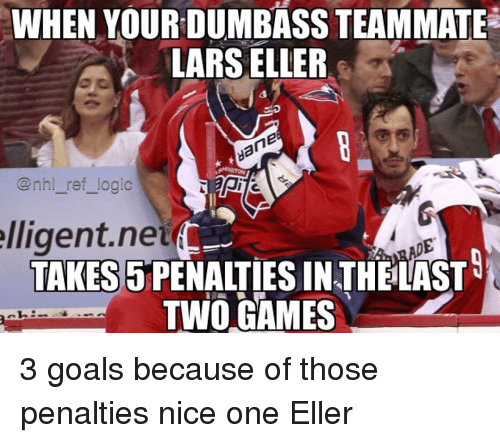 Goals, Logic, and Memes: WHEN YOURDUMBASS TEAMMATE  LARS ELLER  @nhl_ref logic  lligent.net  TAKES 5PENALTIES IN THELAST  TWO GAMES 3 goals because of those penalties nice one Eller