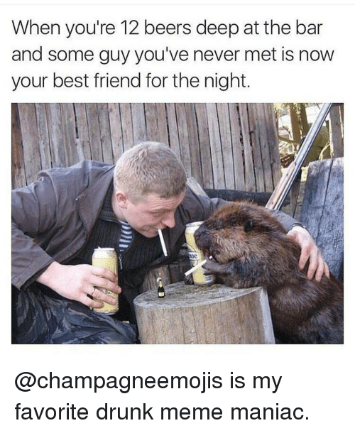 drunk meme: When you're 12 beers deep at the bar  and some guy you've never met is now  your best friend for the night @champagneemojis is my favorite drunk meme maniac.
