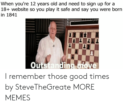 Dank, Memes, and Target: When you're 12 years old and need to sign up for a  18+ website so you play it safe and say you were born  in 1841  Outstanding ove I remember those good times by SteveTheGreate MORE MEMES