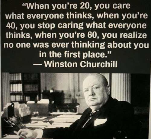 "Memes, Winston Churchill, and 🤖: ""When you're 20, you care  what everyone thinks, when you're  40, you stop caring what everyone  thinks, when you're 60, you realize  no one was ever thinking about you  in the first place.'""  - Winston Churchill"