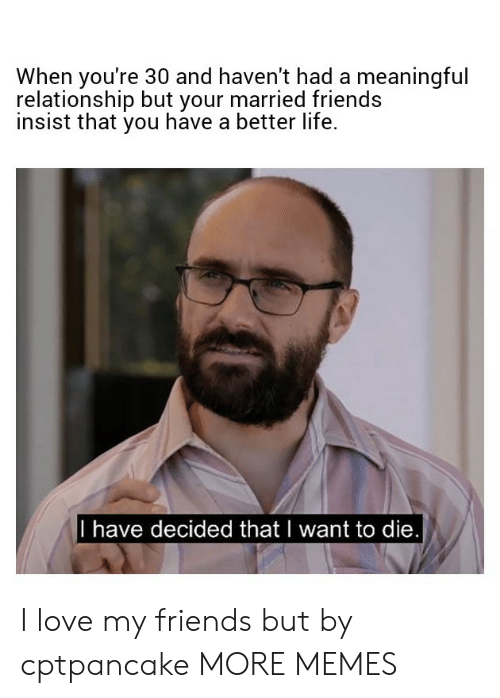Dank, Friends, and Life: When you're 30 and haven't had a meaningful  relationship but your married friends  insist that you have a better life.  I have decided thatl want to die I love my friends but by cptpancake MORE MEMES