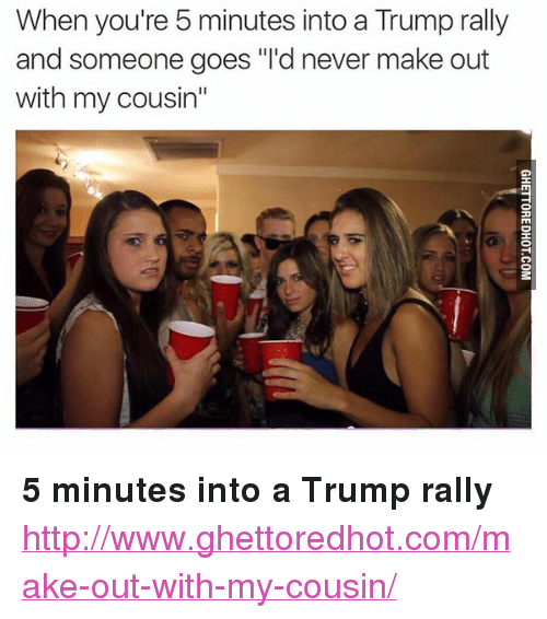 """Ghettoredhot: When you're 5 minutes into a Trump rally  and someone goes """"'d never make out  with my cousin"""" <p><strong>5 minutes into a Trump rally</strong></p><p><a href=""""http://www.ghettoredhot.com/make-out-with-my-cousin/"""">http://www.ghettoredhot.com/make-out-with-my-cousin/</a></p>"""