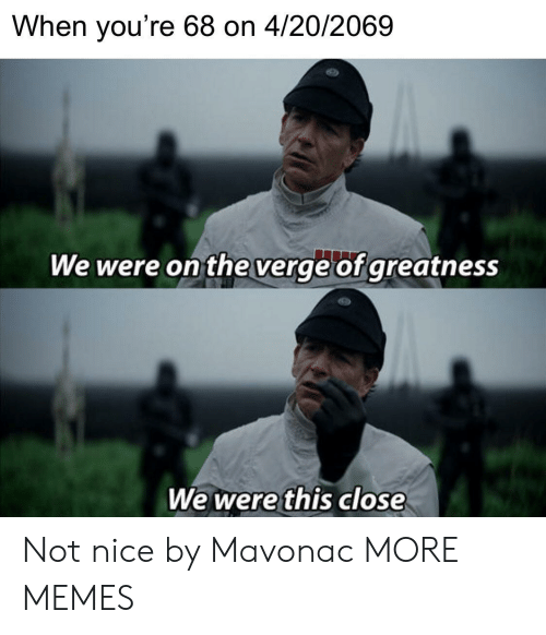 This Close: When you're 68 on 4/20/2069  We were on the verge of greatness  We were this close Not nice by Mavonac MORE MEMES