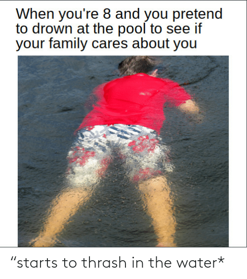 "Family, Pool, and Water: When you're 8 and you pretend  to drown at the pool to see if  your family cares about you ""starts to thrash in the water*"