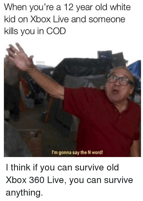 xbox live: When you're a 12 year old white  kid on Xbox Live and someone  kills you in COD  I'm gonna say the N word! I think if you can survive old Xbox 360 Live, you can survive anything.