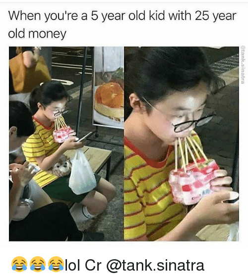 25 Years Old: When you're a 5 year old kid with 25 year  old money 😂😂😂lol Cr @tank.sinatra
