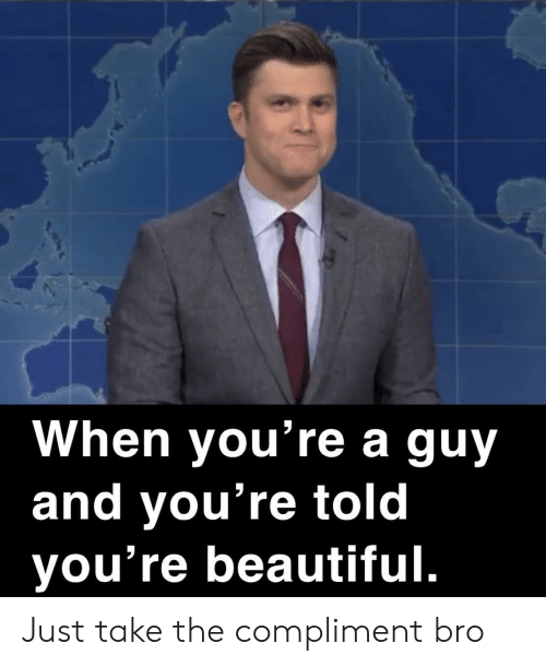youre beautiful: When you're a guy  and you're told  you're beautiful. Just take the compliment bro