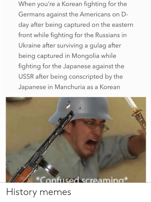 gulag: When you're a Korean fighting for the  Germans against the Americans on D-  day after being captured on the eastern  front while fighting for the Russians in  Ukraine after surviving a gulag after  being captured in Mongolia while  fighting for the Japanese against the  USSR after being conscripted by the  Japanese in Manchuria as a Korean  Confused Screamina History memes