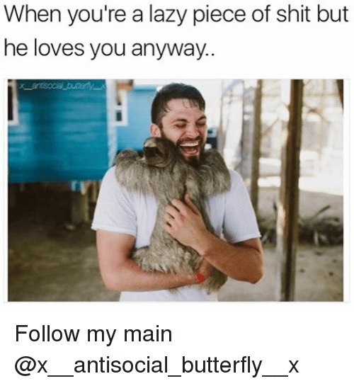 Piece Of Shits: When you're a lazy piece of shit but  he loves you anyway. Follow my main @x__antisocial_butterfly__x